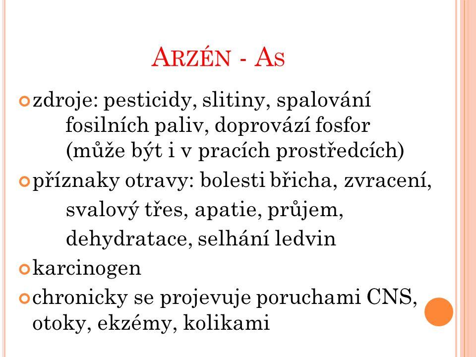 A RZÉN - A S zdroje: pesticidy, slitiny, spalování fosilních paliv, doprovází fosfor (může být i v pracích prostředcích) příznaky otravy: bolesti břicha, zvracení, svalový třes, apatie, průjem, dehydratace, selhání ledvin karcinogen chronicky se projevuje poruchami CNS, otoky, ekzémy, kolikami