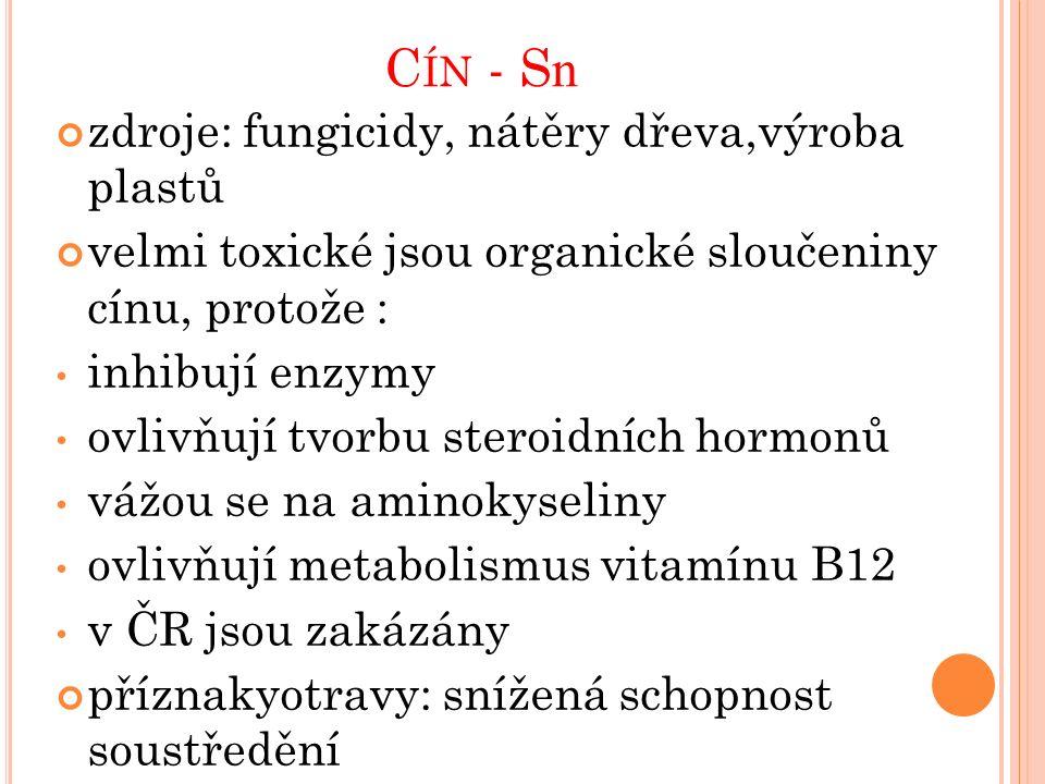 C ÍN - S n zdroje: fungicidy, nátěry dřeva,výroba plastů velmi toxické jsou organické sloučeniny cínu, protože : inhibují enzymy ovlivňují tvorbu steroidních hormonů vážou se na aminokyseliny ovlivňují metabolismus vitamínu B12 v ČR jsou zakázány příznakyotravy: snížená schopnost soustředění