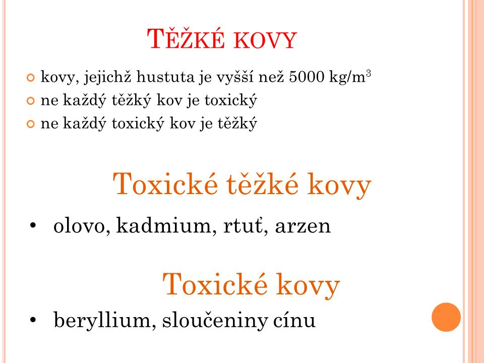 T ĚŽKÉ KOVY kovy, jejichž hustuta je vyšší než 5000 kg/m 3 ne každý těžký kov je toxický ne každý toxický kov je těžký Toxické těžké kovy olovo, kadmium, rtuť, arzen Toxické kovy beryllium, sloučeniny cínu