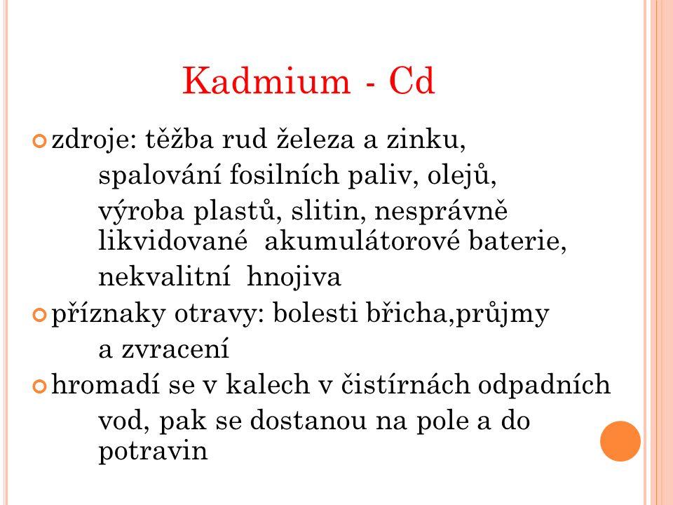Kadmium - Cd zdroje: těžba rud železa a zinku, spalování fosilních paliv, olejů, výroba plastů, slitin, nesprávně likvidované akumulátorové baterie, nekvalitní hnojiva příznaky otravy: bolesti břicha,průjmy a zvracení hromadí se v kalech v čistírnách odpadních vod, pak se dostanou na pole a do potravin