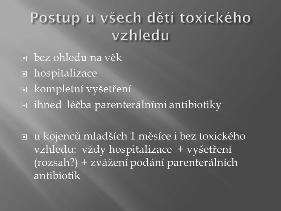  bez ohledu na věk  hospitalizace  kompletní vyšetření  ihned léčba parenterálními antibiotiky  u kojenců mladších 1 měsíce i bez toxického vzhledu: vždy hospitalizace + vyšetření (rozsah ) + zvážení podání parenterálních antibiotik