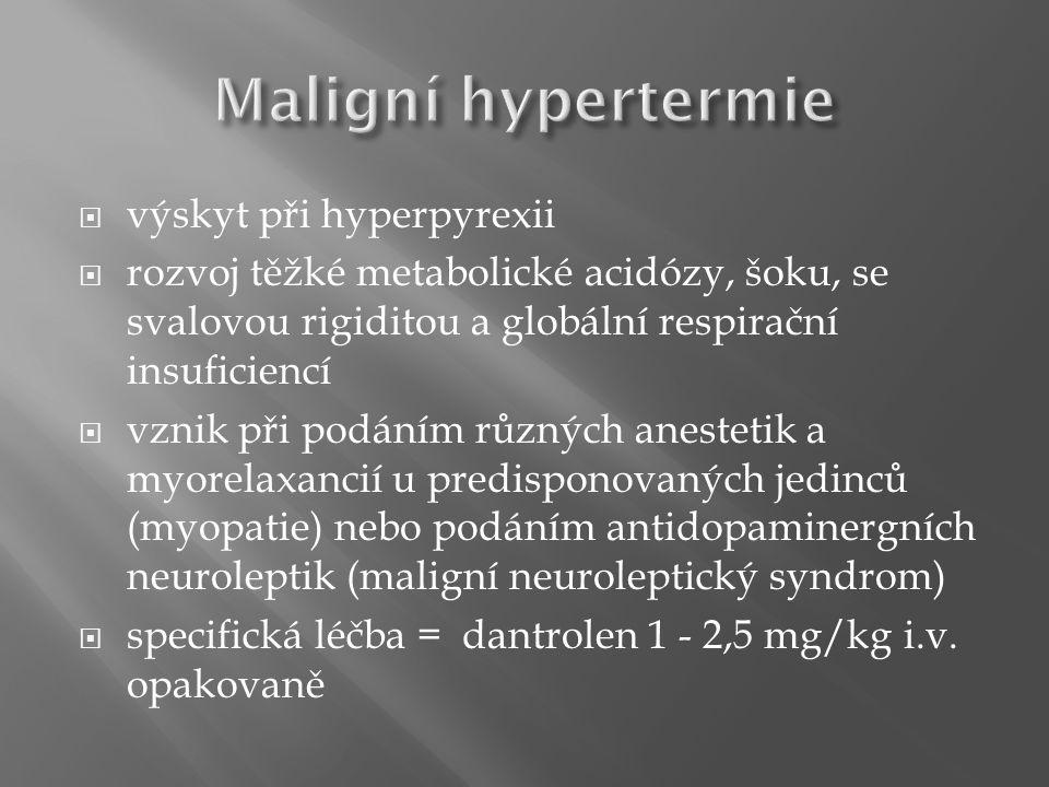  výskyt při hyperpyrexii  rozvoj těžké metabolické acidózy, šoku, se svalovou rigiditou a globální respirační insuficiencí  vznik při podáním různých anestetik a myorelaxancií u predisponovaných jedinců (myopatie) nebo podáním antidopaminergních neuroleptik (maligní neuroleptický syndrom)  specifická léčba = dantrolen 1 - 2,5 mg/kg i.v.
