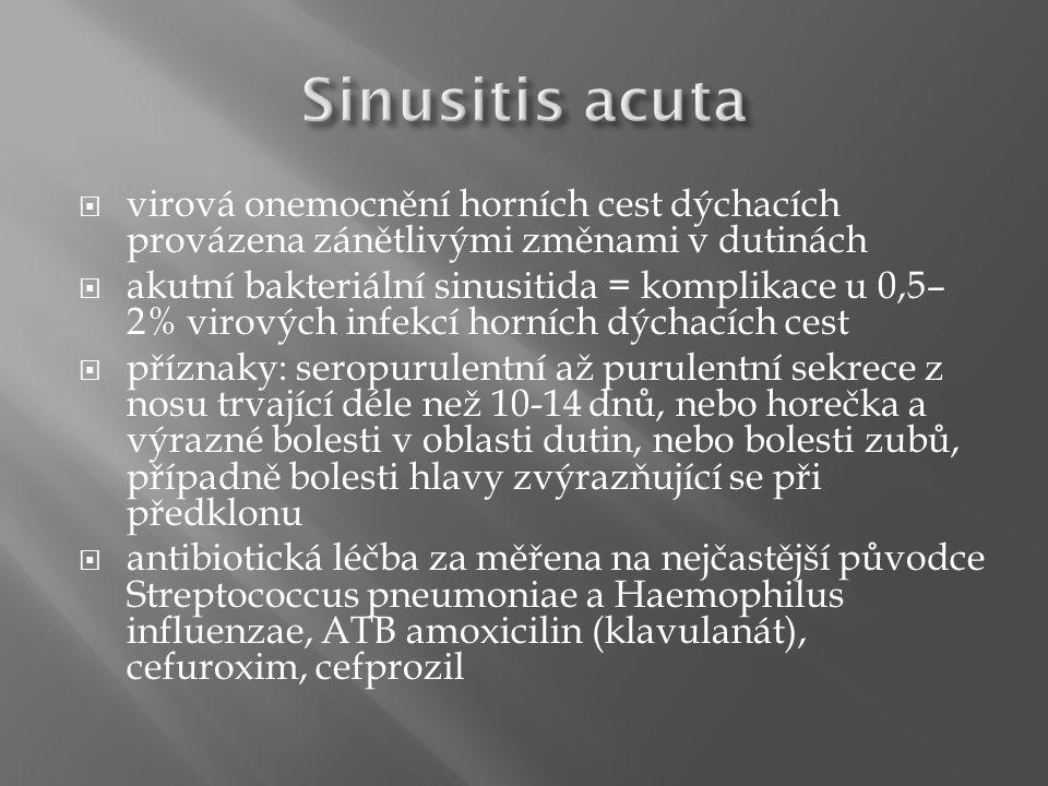  virová onemocnění horních cest dýchacích provázena zánětlivými změnami v dutinách  akutní bakteriální sinusitida = komplikace u 0,5– 2% virových infekcí horních dýchacích cest  příznaky: seropurulentní až purulentní sekrece z nosu trvající déle než 10-14 dnů, nebo horečka a výrazné bolesti v oblasti dutin, nebo bolesti zubů, případně bolesti hlavy zvýrazňující se při předklonu  antibiotická léčba za měřena na nejčastější původce Streptococcus pneumoniae a Haemophilus influenzae, ATB amoxicilin (klavulanát), cefuroxim, cefprozil