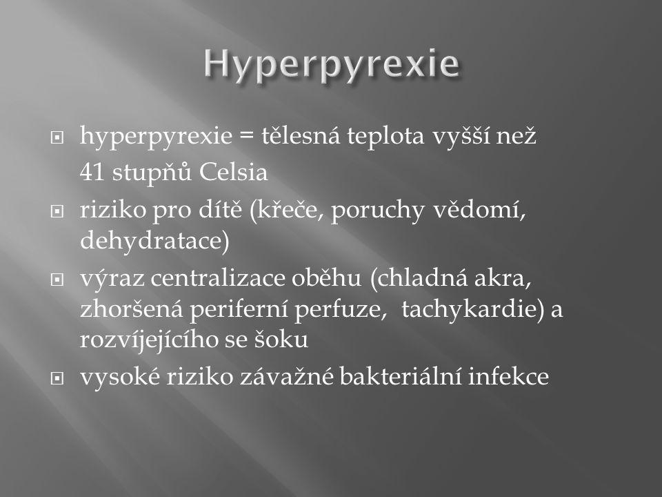  hyperpyrexie = tělesná teplota vyšší než 41 stupňů Celsia  riziko pro dítě (křeče, poruchy vědomí, dehydratace)  výraz centralizace oběhu (chladná akra, zhoršená periferní perfuze, tachykardie) a rozvíjejícího se šoku  vysoké riziko závažné bakteriální infekce