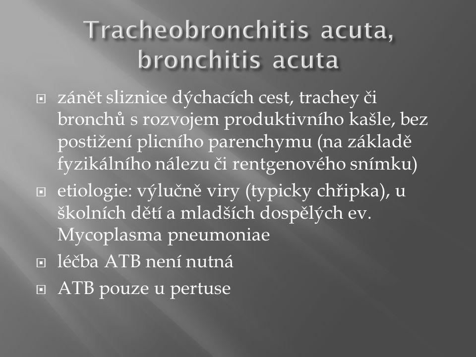  zánět sliznice dýchacích cest, trachey či bronchů s rozvojem produktivního kašle, bez postižení plicního parenchymu (na základě fyzikálního nálezu či rentgenového snímku)  etiologie: výlučně viry (typicky chřipka), u školních dětí a mladších dospělých ev.