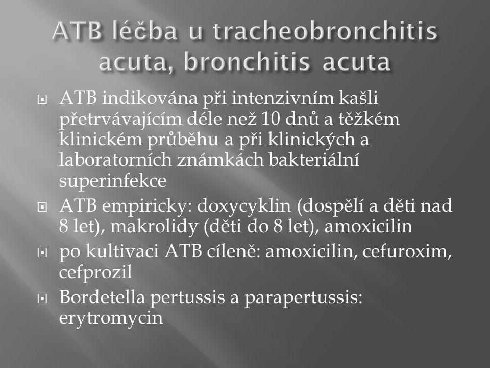  ATB indikována při intenzivním kašli přetrvávajícím déle než 10 dnů a těžkém klinickém průběhu a při klinických a laboratorních známkách bakteriální superinfekce  ATB empiricky: doxycyklin (dospělí a děti nad 8 let), makrolidy (děti do 8 let), amoxicilin  po kultivaci ATB cíleně: amoxicilin, cefuroxim, cefprozil  Bordetella pertussis a parapertussis: erytromycin