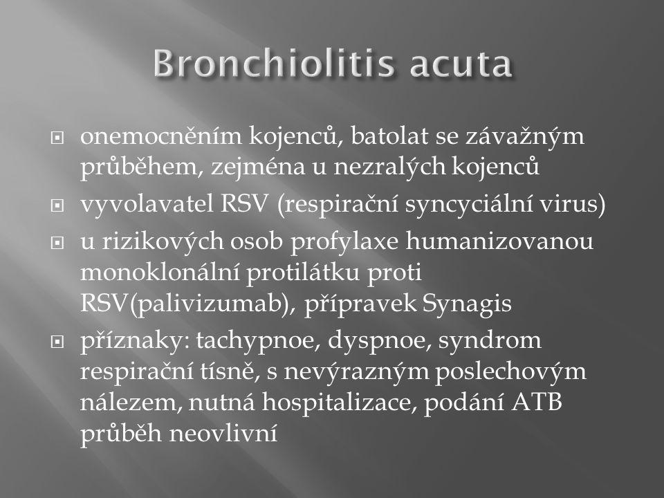  onemocněním kojenců, batolat se závažným průběhem, zejména u nezralých kojenců  vyvolavatel RSV (respirační syncyciální virus)  u rizikových osob profylaxe humanizovanou monoklonální protilátku proti RSV(palivizumab), přípravek Synagis  příznaky: tachypnoe, dyspnoe, syndrom respirační tísně, s nevýrazným poslechovým nálezem, nutná hospitalizace, podání ATB průběh neovlivní