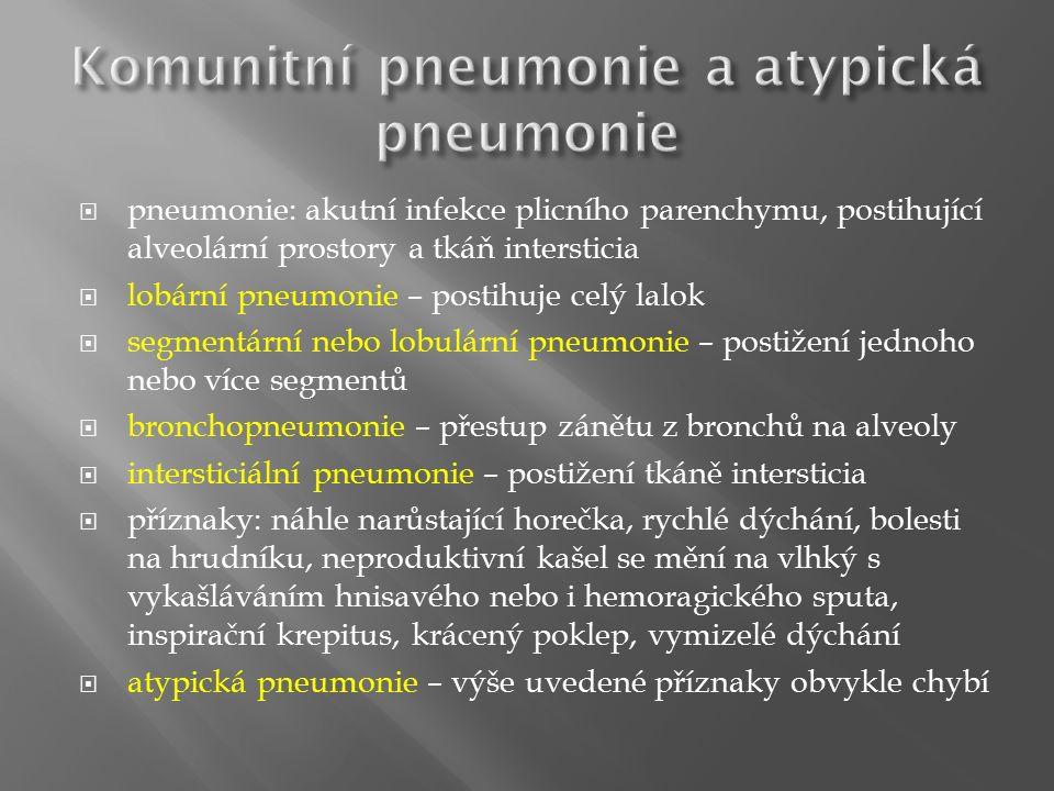  pneumonie: akutní infekce plicního parenchymu, postihující alveolární prostory a tkáň intersticia  lobární pneumonie – postihuje celý lalok  segmentární nebo lobulární pneumonie – postižení jednoho nebo více segmentů  bronchopneumonie – přestup zánětu z bronchů na alveoly  intersticiální pneumonie – postižení tkáně intersticia  příznaky: náhle narůstající horečka, rychlé dýchání, bolesti na hrudníku, neproduktivní kašel se mění na vlhký s vykašláváním hnisavého nebo i hemoragického sputa, inspirační krepitus, krácený poklep, vymizelé dýchání  atypická pneumonie – výše uvedené příznaky obvykle chybí
