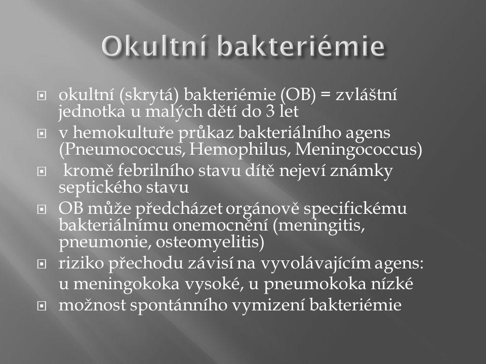  okultní (skrytá) bakteriémie (OB) = zvláštní jednotka u malých dětí do 3 let  v hemokultuře průkaz bakteriálního agens (Pneumococcus, Hemophilus, Meningococcus)  kromě febrilního stavu dítě nejeví známky septického stavu  OB může předcházet orgánově specifickému bakteriálnímu onemocnění (meningitis, pneumonie, osteomyelitis)  riziko přechodu závisí na vyvolávajícím agens: u meningokoka vysoké, u pneumokoka nízké  možnost spontánního vymizení bakteriémie