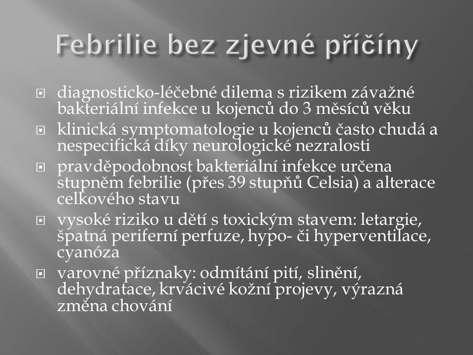  diagnosticko-léčebné dilema s rizikem závažné bakteriální infekce u kojenců do 3 měsíců věku  klinická symptomatologie u kojenců často chudá a nespecifická díky neurologické nezralosti  pravděpodobnost bakteriální infekce určena stupněm febrilie (přes 39 stupňů Celsia) a alterace celkového stavu  vysoké riziko u dětí s toxickým stavem: letargie, špatná periferní perfuze, hypo- či hyperventilace, cyanóza  varovné příznaky: odmítání pití, slinění, dehydratace, krvácivé kožní projevy, výrazná změna chování