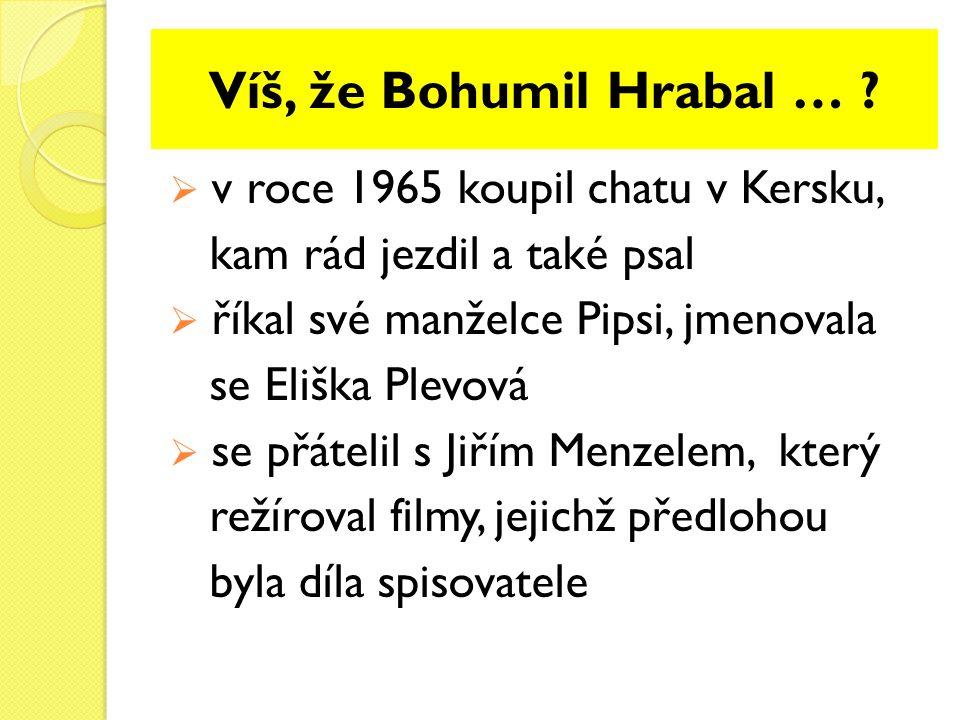 Víš, že Bohumil Hrabal … ?  v roce 1965 koupil chatu v Kersku, kam rád jezdil a také psal  říkal své manželce Pipsi, jmenovala se Eliška Plevová  s