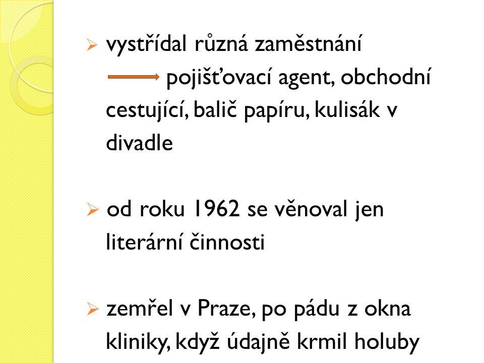  vystřídal různá zaměstnání pojišťovací agent, obchodní cestující, balič papíru, kulisák v divadle  od roku 1962 se věnoval jen literární činnosti  zemřel v Praze, po pádu z okna kliniky, když údajně krmil holuby