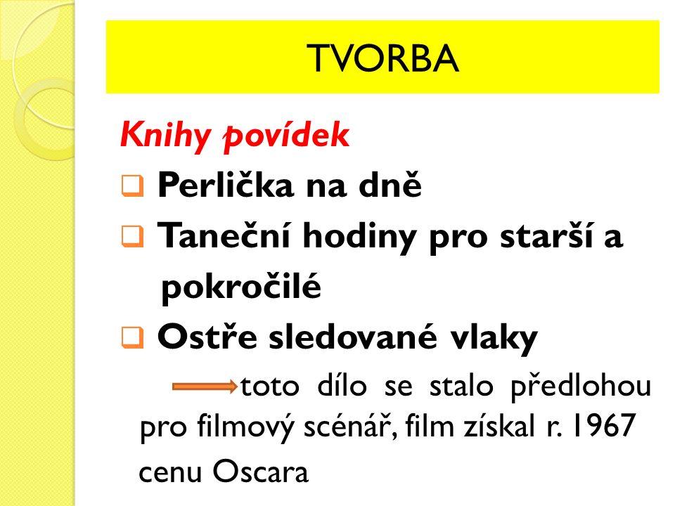 TVORBA Knihy povídek  Perlička na dně  Taneční hodiny pro starší a pokročilé  Ostře sledované vlaky toto dílo se stalo předlohou pro filmový scénář, film získal r.