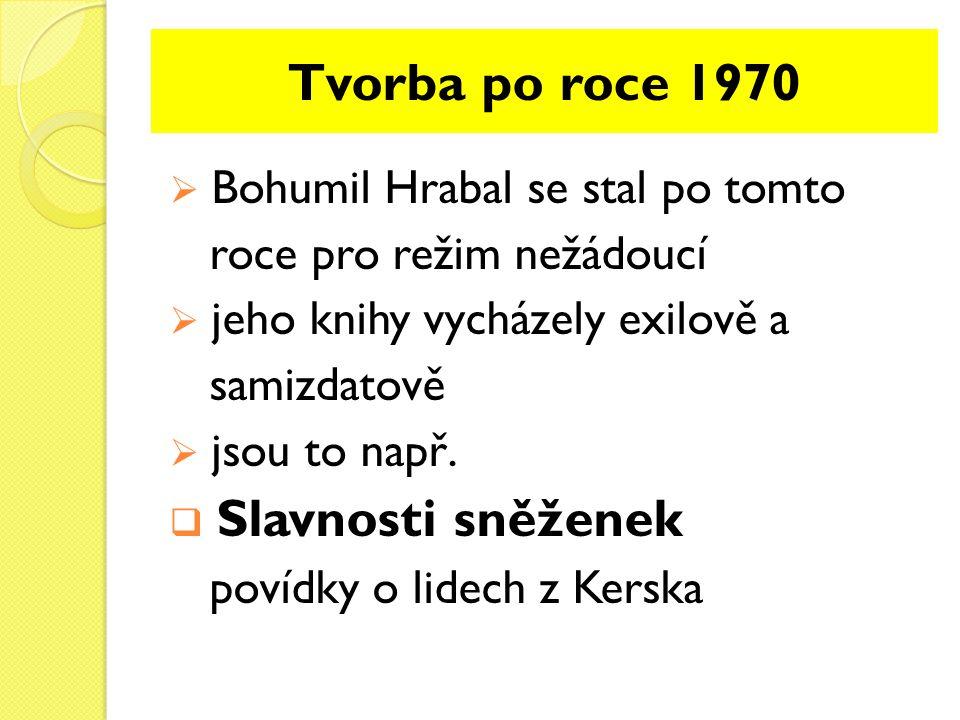 Tvorba po roce 1970  Bohumil Hrabal se stal po tomto roce pro režim nežádoucí  jeho knihy vycházely exilově a samizdatově  jsou to např.  Slavnost