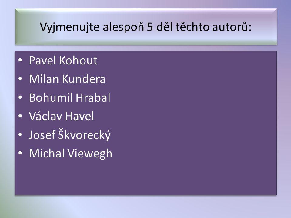 Vyjmenujte alespoň 5 děl těchto autorů: Pavel Kohout Milan Kundera Bohumil Hrabal Václav Havel Josef Škvorecký Michal Viewegh