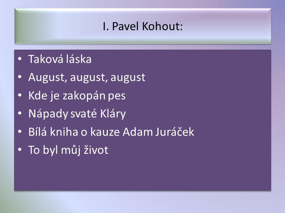 I. Pavel Kohout: Taková láska August, august, august Kde je zakopán pes Nápady svaté Kláry Bílá kniha o kauze Adam Juráček To byl můj život