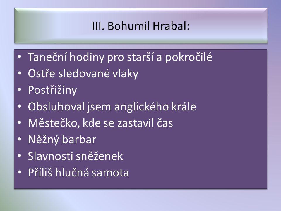 III. Bohumil Hrabal: Taneční hodiny pro starší a pokročilé Ostře sledované vlaky Postřižiny Obsluhoval jsem anglického krále Městečko, kde se zastavil