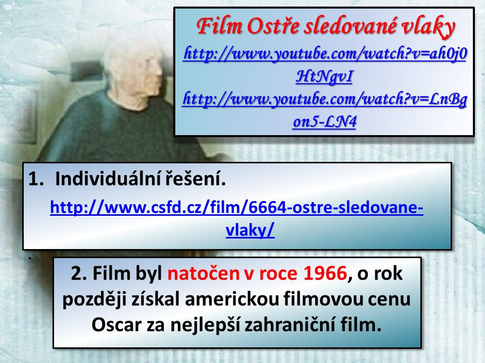 Film Ostře sledované vlaky Film Ostře sledované vlaky http://www.youtube.com/watch v=ah0j0 HtNgvI http://www.youtube.com/watch v=ah0j0 HtNgvI http://www.youtube.com/watch v=LnBg on5-LN4 http://www.youtube.com/watch v=LnBg on5-LN4 Film Ostře sledované vlaky Film Ostře sledované vlaky http://www.youtube.com/watch v=ah0j0 HtNgvI http://www.youtube.com/watch v=ah0j0 HtNgvI http://www.youtube.com/watch v=LnBg on5-LN4 http://www.youtube.com/watch v=LnBg on5-LN4 1.Individuální řešení.