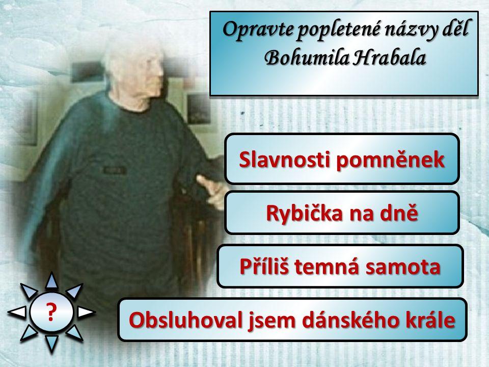 Opravte popletené názvy děl Bohumila Hrabala .