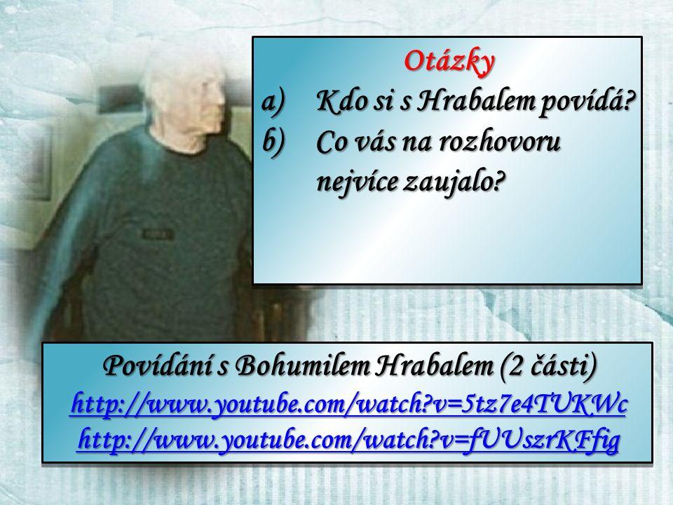 Povídání s Bohumilem Hrabalem (2 části) http://www.youtube.com/watch?v=5tz7e4TUKWc http://www.youtube.com/watch?v=5tz7e4TUKWc http://www.youtube.com/watch?v=fUUszrKFfig Povídání s Bohumilem Hrabalem (2 části) http://www.youtube.com/watch?v=5tz7e4TUKWc http://www.youtube.com/watch?v=5tz7e4TUKWc http://www.youtube.com/watch?v=fUUszrKFfig Otázky a)Kdo si s Hrabalem povídá.