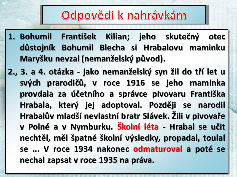 1.Bohumil František Kilian; jeho skutečný otec důstojník Bohumil Blecha si Hrabalovu maminku Maryšku nevzal (nemanželský původ).