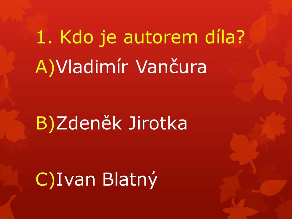 1. Kdo je autorem díla? A)Vladimír Vančura B)Zdeněk Jirotka C)Ivan Blatný
