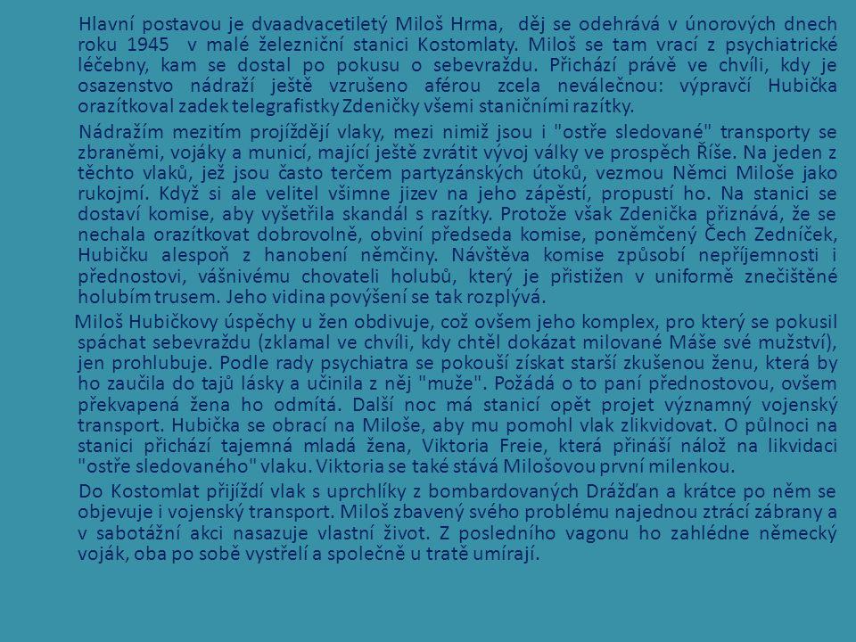Hlavní postavou je dvaadvacetiletý Miloš Hrma, děj se odehrává v únorových dnech roku 1945 v malé železniční stanici Kostomlaty.