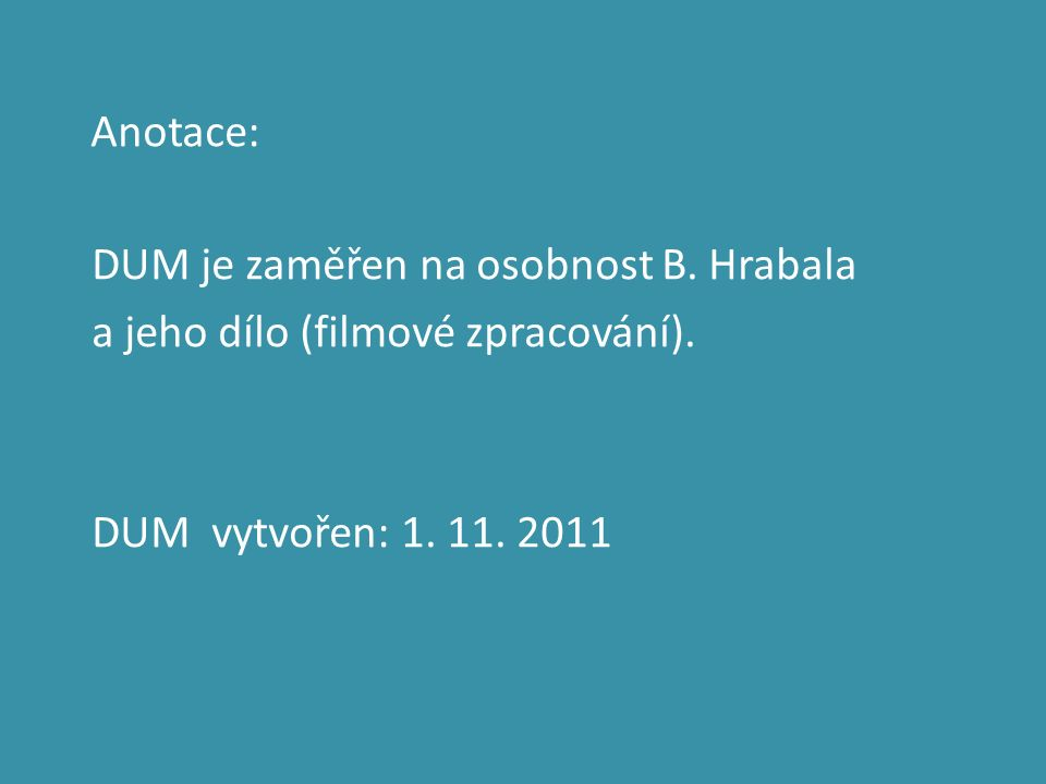 Anotace: DUM je zaměřen na osobnost B. Hrabala a jeho dílo (filmové zpracování).