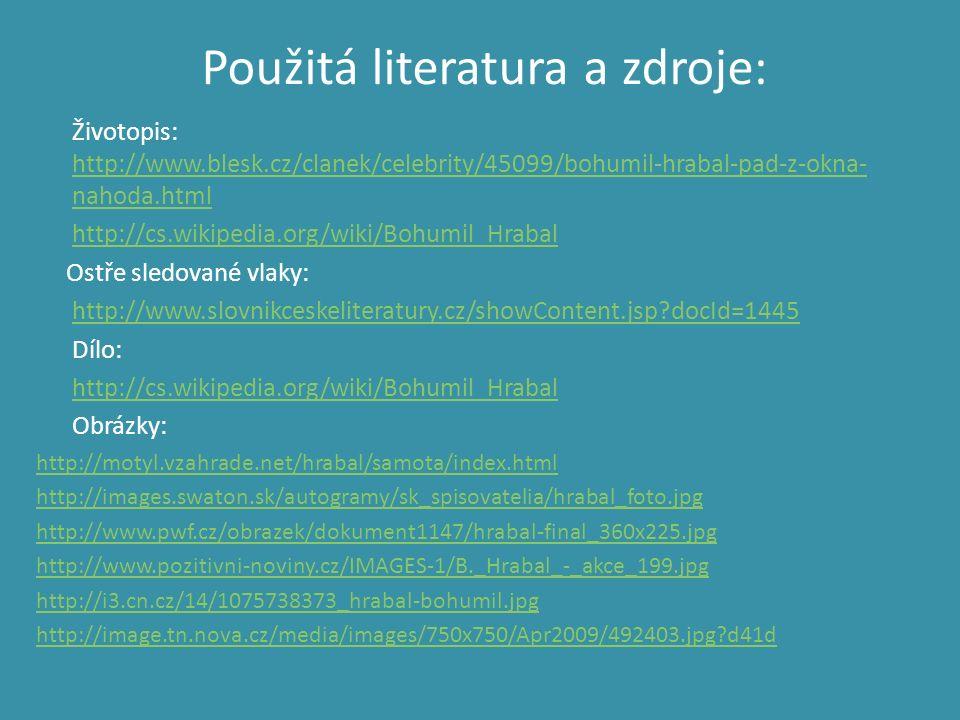 Použitá literatura a zdroje: Životopis: http://www.blesk.cz/clanek/celebrity/45099/bohumil-hrabal-pad-z-okna- nahoda.html http://www.blesk.cz/clanek/c