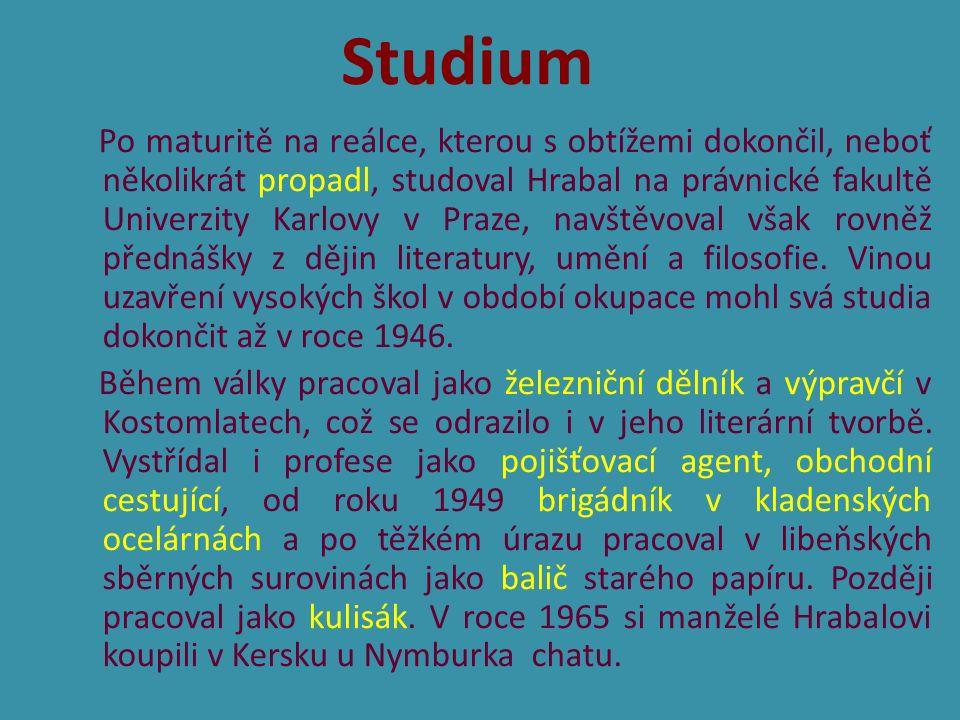 Po maturitě na reálce, kterou s obtížemi dokončil, neboť několikrát propadl, studoval Hrabal na právnické fakultě Univerzity Karlovy v Praze, navštěvoval však rovněž přednášky z dějin literatury, umění a filosofie.