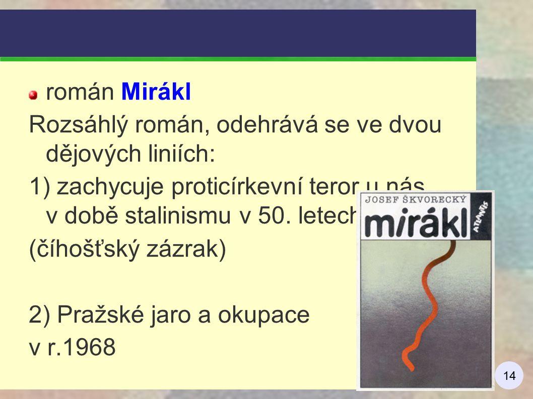 14 román Mirákl Rozsáhlý román, odehrává se ve dvou dějových liniích: 1) zachycuje proticírkevní teror u nás v době stalinismu v 50. letech (číhošťský