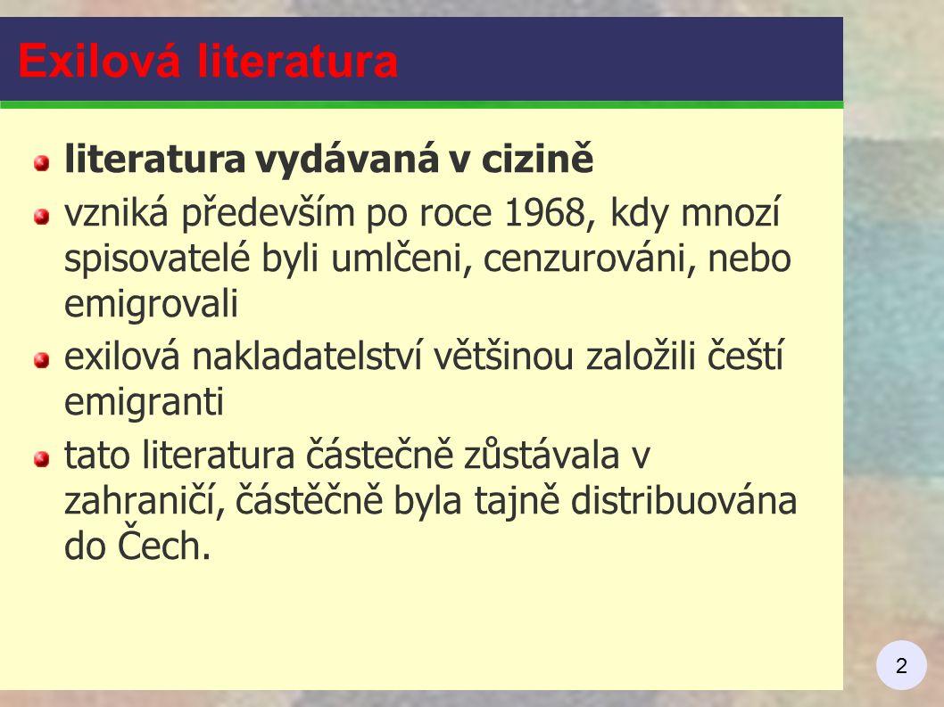 2 Exilová literatura literatura vydávaná v cizině vzniká především po roce 1968, kdy mnozí spisovatelé byli umlčeni, cenzurováni, nebo emigrovali exilová nakladatelství většinou založili čeští emigranti tato literatura částečně zůstávala v zahraničí, částěčně byla tajně distribuována do Čech.