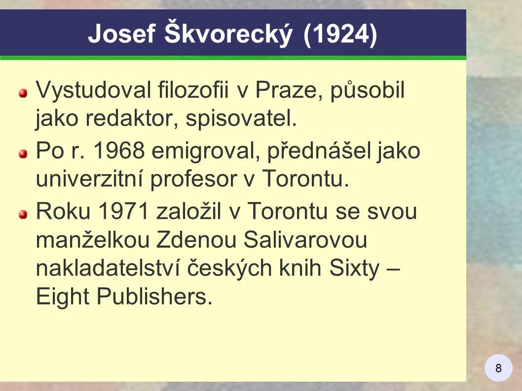8 Josef Škvorecký (1924) Vystudoval filozofii v Praze, působil jako redaktor, spisovatel. Po r. 1968 emigroval, přednášel jako univerzitní profesor v