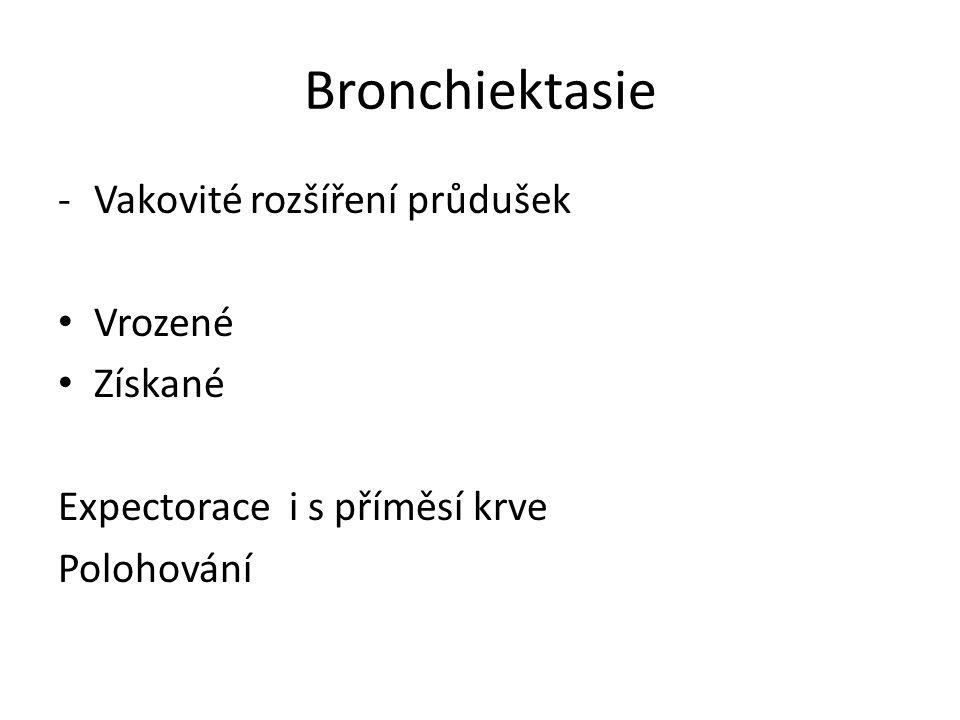 Bronchiektasie -Vakovité rozšíření průdušek Vrozené Získané Expectorace i s příměsí krve Polohování