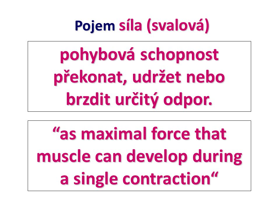 """pohybová schopnost překonat, udržet nebo brzdit určitý odpor. Pojem síla (svalová) """"as maximal force that muscle can develop during a single contracti"""
