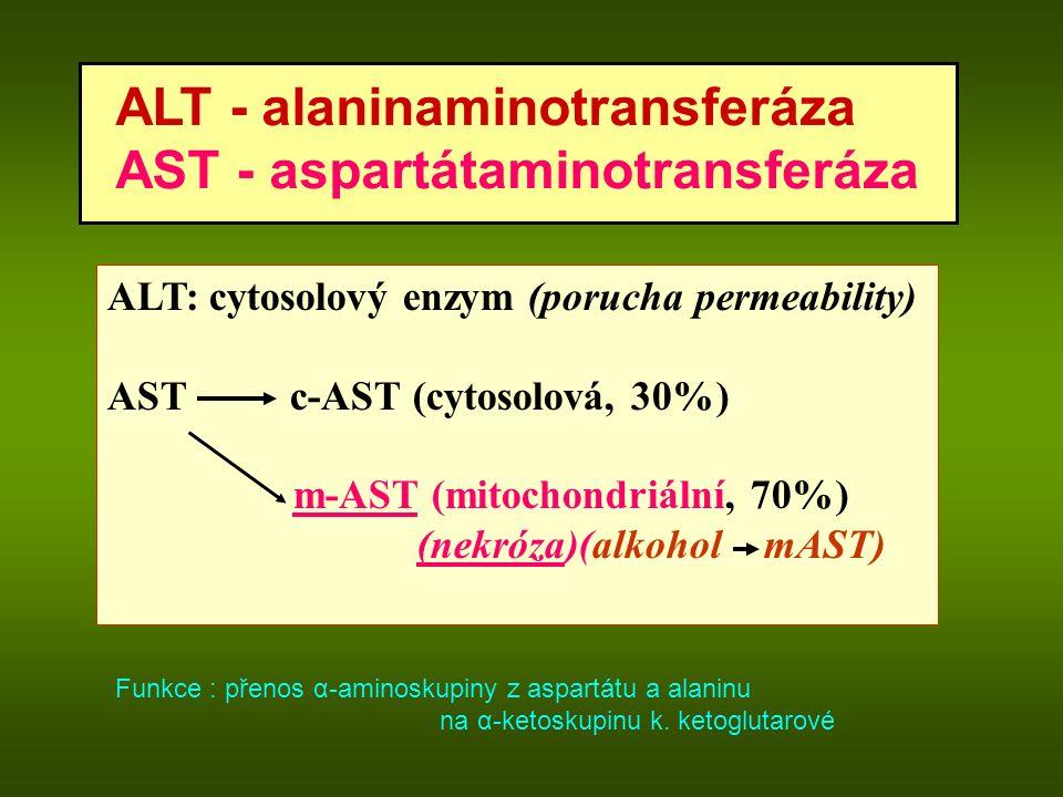 ALT - alaninaminotransferáza AST - aspartátaminotransferáza ALT: cytosolový enzym (porucha permeability) AST c-AST (cytosolová, 30%) m-AST (mitochondriální, 70%) (nekróza)(alkohol mAST) Funkce : přenos α-aminoskupiny z aspartátu a alaninu na α-ketoskupinu k.