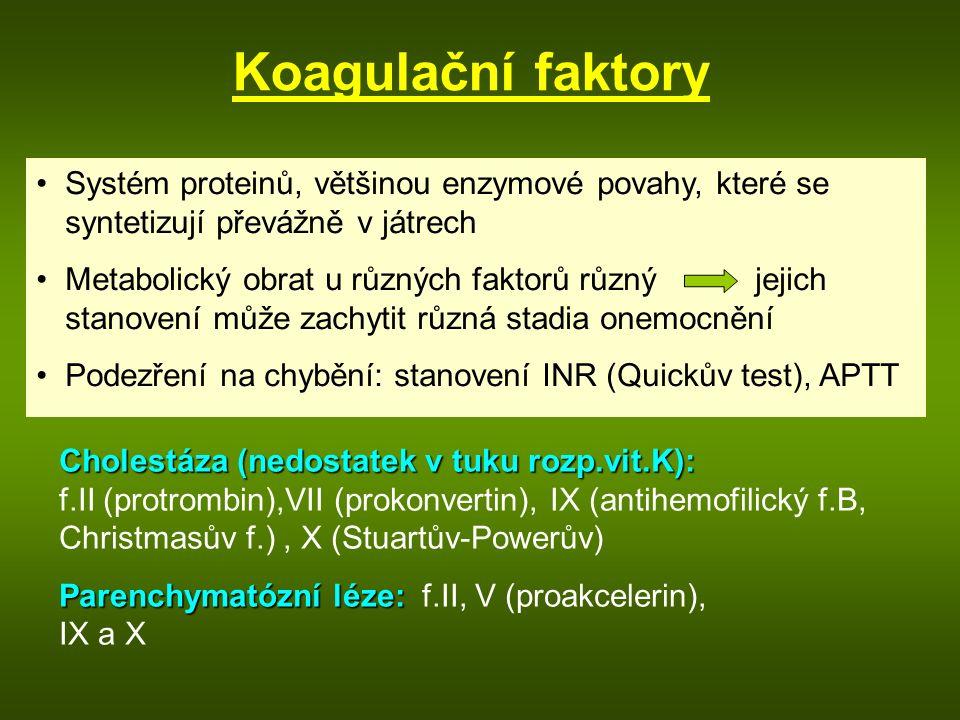 Koagulační faktory Systém proteinů, většinou enzymové povahy, které se syntetizují převážně v játrech Metabolický obrat u různých faktorů různý jejich stanovení může zachytit různá stadia onemocnění Podezření na chybění: stanovení INR (Quickův test), APTT Cholestáza (nedostatek v tuku rozp.vit.K): Cholestáza (nedostatek v tuku rozp.vit.K): f.II (protrombin),VII (prokonvertin), IX (antihemofilický f.B, Christmasův f.), X (Stuartův-Powerův) Parenchymatózní léze: Parenchymatózní léze: f.II, V (proakcelerin), IX a X