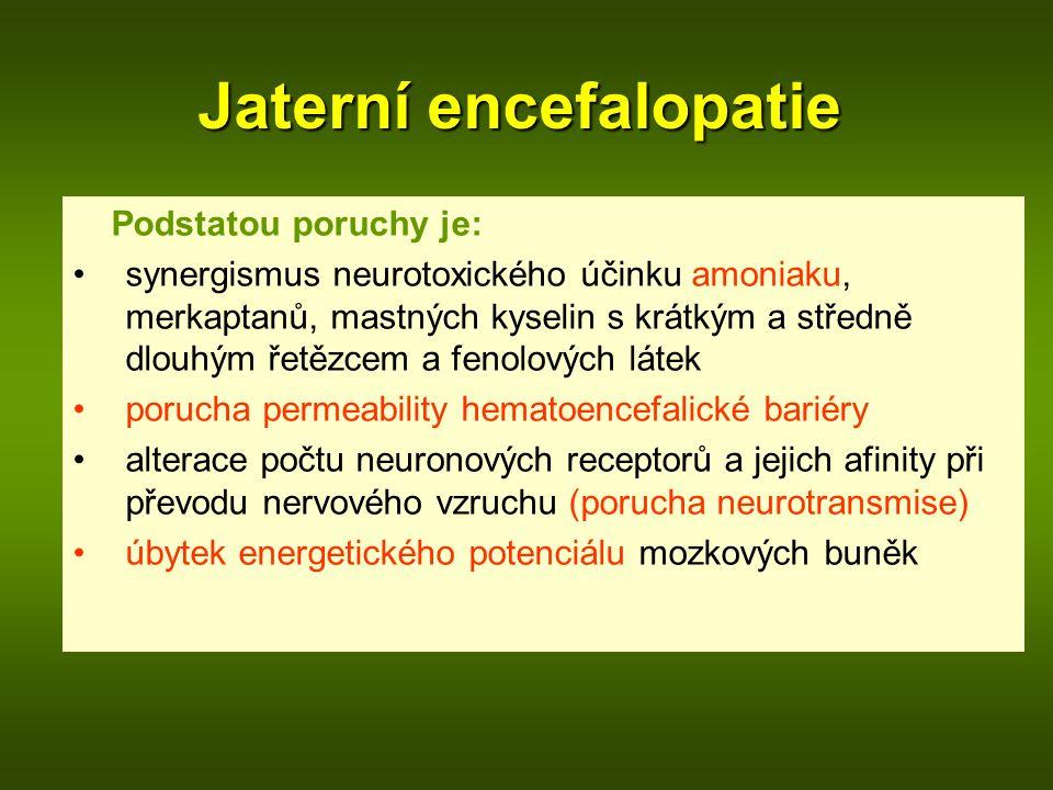 Jaterní encefalopatie Podstatou poruchy je: synergismus neurotoxického účinku amoniaku, merkaptanů, mastných kyselin s krátkým a středně dlouhým řetězcem a fenolových látek porucha permeability hematoencefalické bariéry alterace počtu neuronových receptorů a jejich afinity při převodu nervového vzruchu (porucha neurotransmise) úbytek energetického potenciálu mozkových buněk