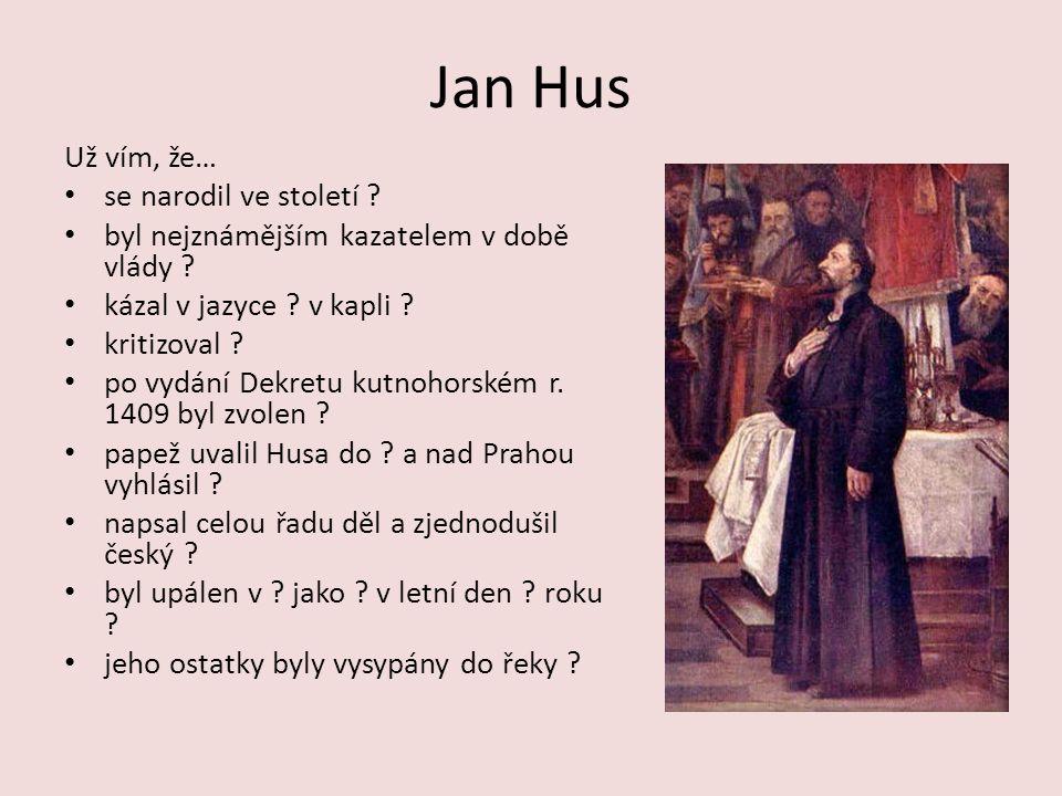 Jan Hus Už vím, že… se narodil ve století . byl nejznámějším kazatelem v době vlády .