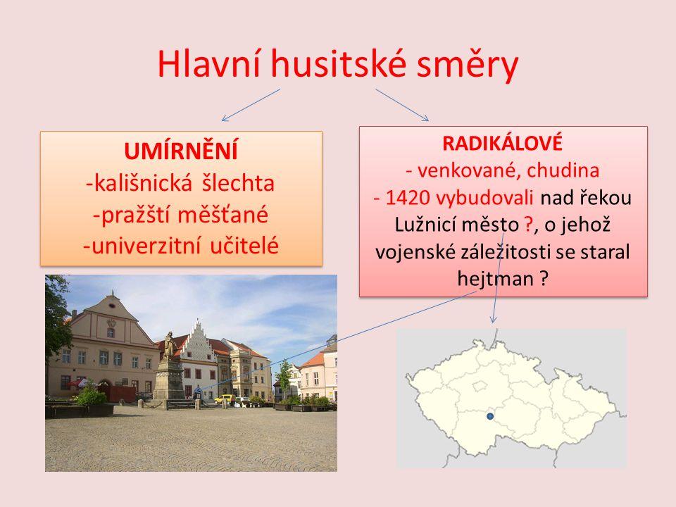 Hlavní husitské směry UMÍRNĚNÍ -kališnická šlechta -pražští měšťané -univerzitní učitelé UMÍRNĚNÍ -kališnická šlechta -pražští měšťané -univerzitní učitelé RADIKÁLOVÉ - venkované, chudina - 1420 vybudovali nad řekou Lužnicí město , o jehož vojenské záležitosti se staral hejtman .