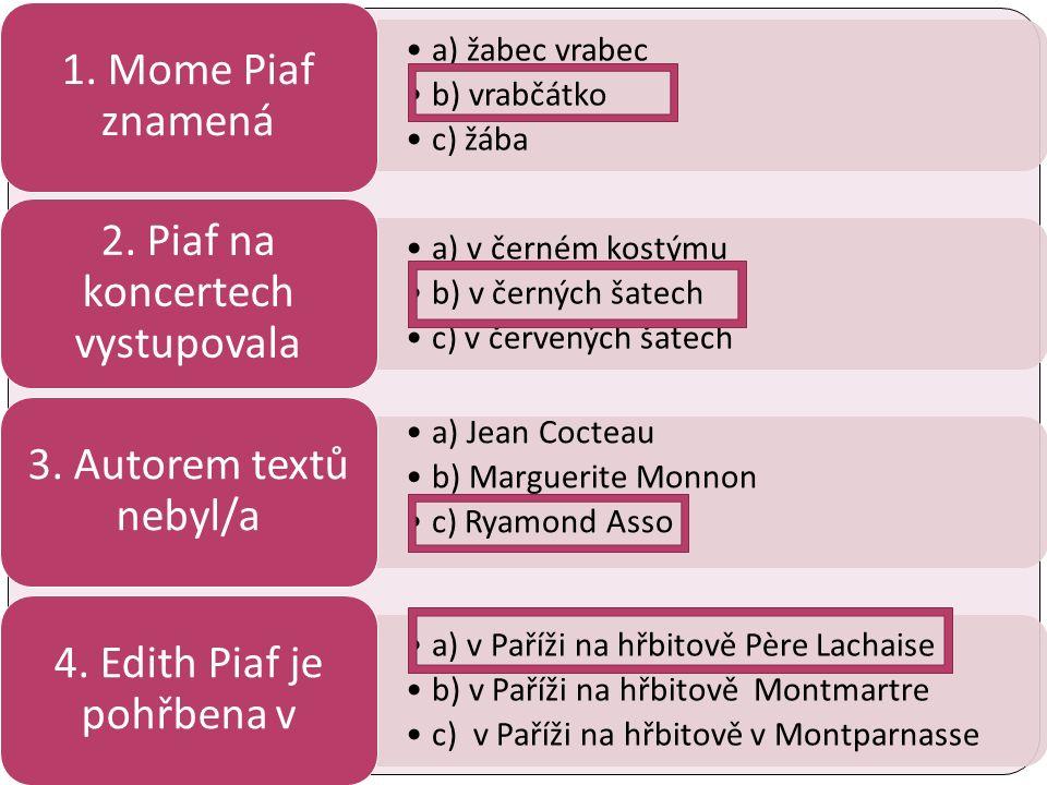 a) žabec vrabec b) vrabčátko c) žába 1. Mome Piaf znamená a) v černém kostýmu b) v černých šatech c) v červených šatech 2. Piaf na koncertech vystupov