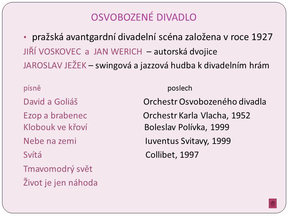 OSVOBOZENÉ DIVADLO pražská avantgardní divadelní scéna založena v roce 1927 JIŘÍ VOSKOVEC a JAN WERICH – autorská dvojice JAROSLAV JEŽEK – swingová a jazzová hudba k divadelním hrám písně poslech David a Goliáš Orchestr Osvobozeného divadla Ezop a brabenec Orchestr Karla Vlacha, 1952 Klobouk ve křoví Boleslav Polívka, 1999 Nebe na zemi Iuventus Svitavy, 1999 Svítá Collibet, 1997 Tmavomodrý svět Život je jen náhoda