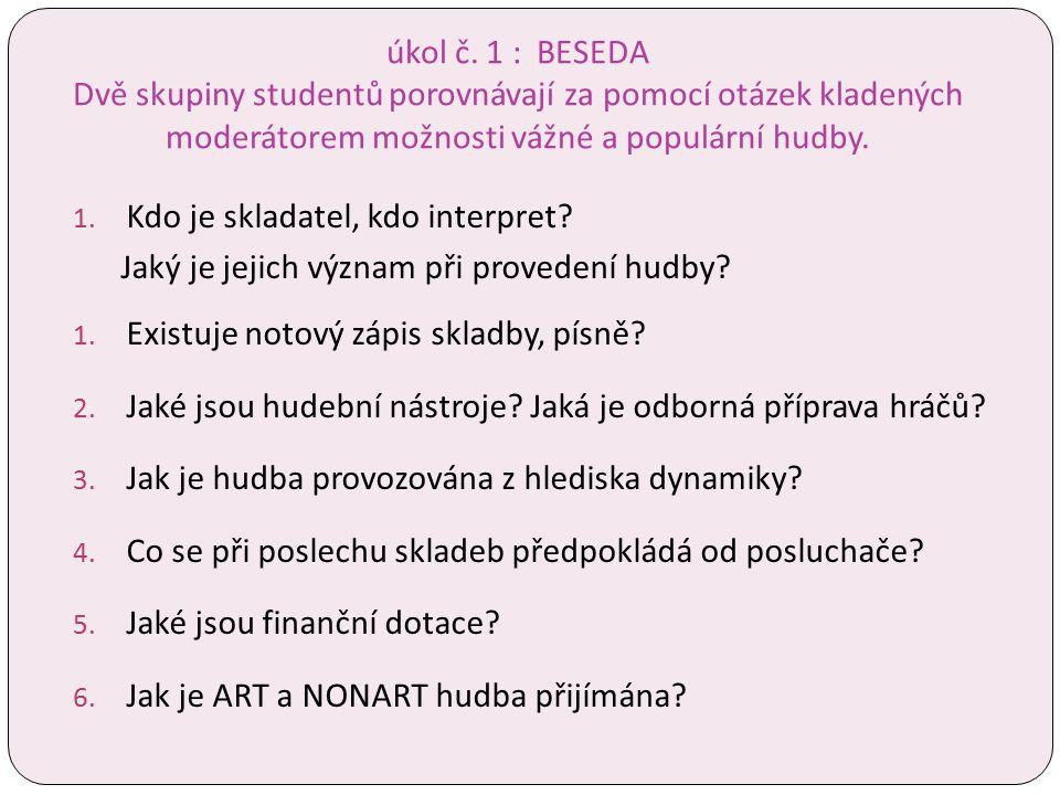 úkol č. 1 : BESEDA Dvě skupiny studentů porovnávají za pomocí otázek kladených moderátorem možnosti vážné a populární hudby. 1. Kdo je skladatel, kdo