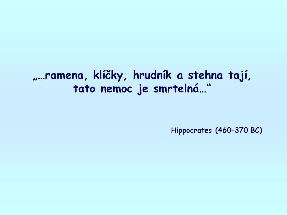 """""""…ramena, klíčky, hrudník a stehna tají, tato nemoc je smrtelná… Hippocrates (460–370 BC)"""