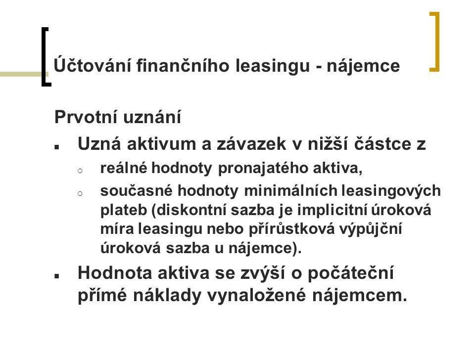 Účtování finančního leasingu - nájemce Prvotní uznání Uzná aktivum a závazek v nižší částce z  reálné hodnoty pronajatého aktiva,  současné hodnoty minimálních leasingových plateb (diskontní sazba je implicitní úroková míra leasingu nebo přírůstková výpůjční úroková sazba u nájemce).