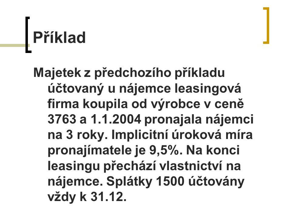 Příklad Majetek z předchozího příkladu účtovaný u nájemce leasingová firma koupila od výrobce v ceně 3763 a 1.1.2004 pronajala nájemci na 3 roky.