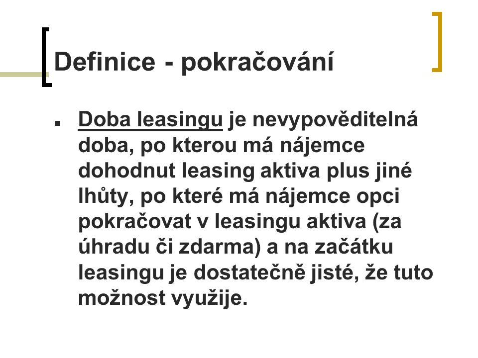Definice - pokračování Doba leasingu je nevypověditelná doba, po kterou má nájemce dohodnut leasing aktiva plus jiné lhůty, po které má nájemce opci pokračovat v leasingu aktiva (za úhradu či zdarma) a na začátku leasingu je dostatečně jisté, že tuto možnost využije.