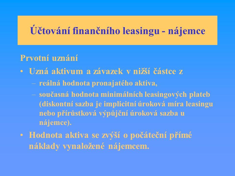 Účtování finančního leasingu - nájemce Prvotní uznání Uzná aktivum a závazek v nižší částce z –reálná hodnota pronajatého aktiva, –současná hodnota minimálních leasingových plateb (diskontní sazba je implicitní úroková míra leasingu nebo přírůstková výpůjční úroková sazba u nájemce).