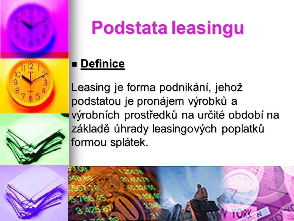 Podstata leasingu Definice Definice Leasing je forma podnikání, jehož podstatou je pronájem výrobků a výrobních prostředků na určité období na základě úhrady leasingových poplatků formou splátek.