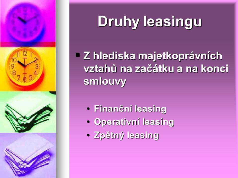 Druhy leasingu  Z hlediska majetkoprávních vztahů na začátku a na konci smlouvy Finanční leasingFinanční leasing Operativní leasingOperativní leasing Zpětný leasingZpětný leasing